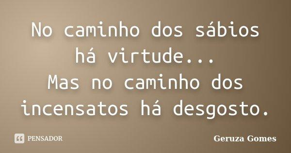 No caminho dos sábios há virtude... Mas no caminho dos incensatos há desgosto.... Frase de Geruza Gomes.