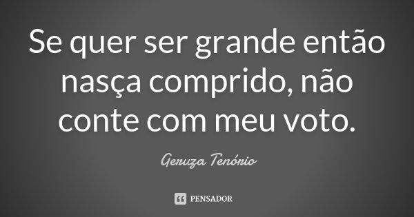 Se quer ser grande então nasça comprido, não conte com meu voto.... Frase de Geruza Tenório.