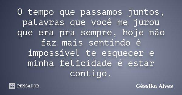 O tempo que passamos juntos, palavras que você me jurou que era pra sempre, hoje não faz mais sentindo é impossível te esquecer e minha felicidade é estar conti... Frase de Géssika Alves.