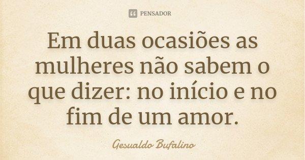 Em duas ocasiões as mulheres não sabem o que dizer: no início e no fim de um amor.... Frase de Gesualdo Bufalino.
