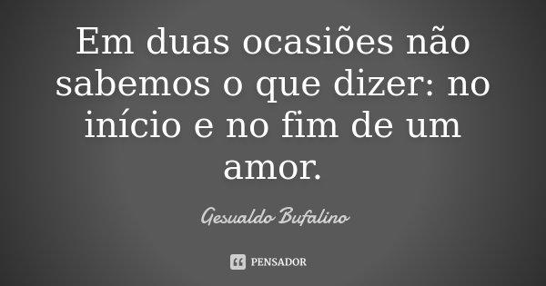 Em duas ocasiões não sabemos o que dizer: no início e no fim de um amor.... Frase de Gesualdo Bufalino.