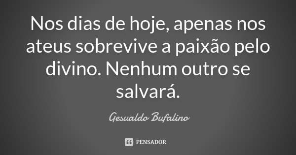 Nos dias de hoje, apenas nos ateus sobrevive a paixão pelo divino. Nenhum outro se salvará.... Frase de Gesualdo Bufalino.