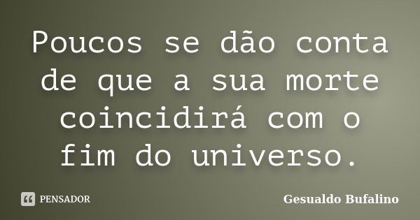 Poucos se dão conta de que a sua morte coincidirá com o fim do universo.... Frase de Gesualdo Bufalino.