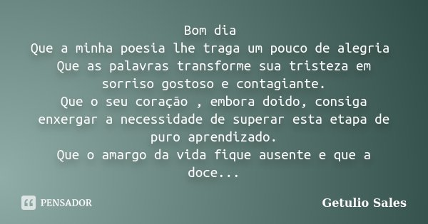 Bom dia Que a minha poesia lhe traga um pouco de alegria Que as palavras transforme sua tristeza em sorriso gostoso e contagiante. Que o seu coração , embora do... Frase de Getulio Sales.