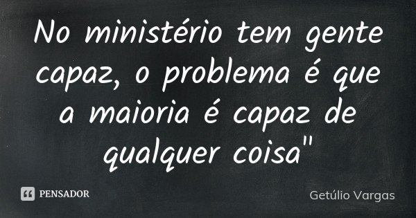 """No ministério tem gente capaz, o problema é que a maioria é capaz de qualquer coisa""""... Frase de getulio vargas."""