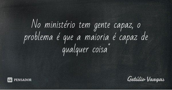 """No ministério tem gente capaz, o problema é que a maioria é capaz de qualquer coisa""""... Frase de Getúlio Vargas."""
