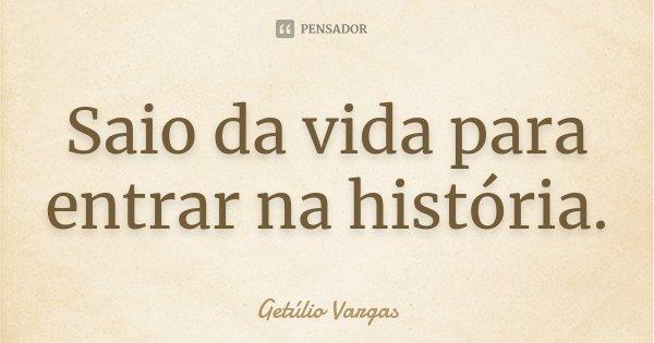 Saio da vida para entrar na história.... Frase de Getúlio Vargas.