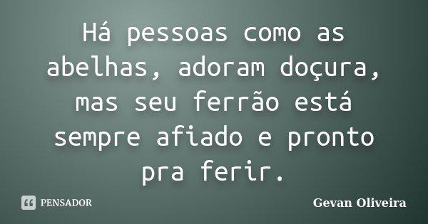 Há pessoas como as abelhas, adoram doçura, mas seu ferrão está sempre afiado e pronto pra ferir.... Frase de Gevan Oliveira.