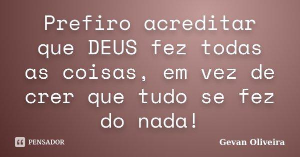 Prefiro acreditar que DEUS fez todas as coisas, em vez de crer que tudo se fez do nada!... Frase de Gevan Oliveira.