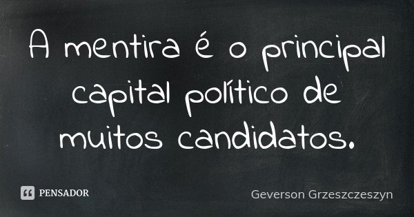 A mentira é o principal capital político de muitos candidatos.... Frase de Geverson Grzeszczeszyn.