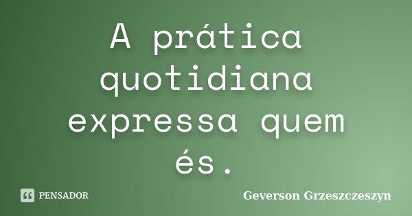 A prática quotidiana expressa quem és.... Frase de Geverson Grzeszczeszyn.
