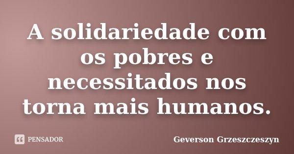 A solidariedade com os pobres e necessitados nos torna mais humanos.... Frase de Geverson Grzeszczeszyn.