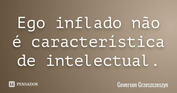Ego inflado não é característica de intelectual.... Frase de Geverson Grzeszczeszyn.