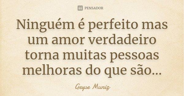 Ninguém é perfeito mas um amor verdadeiro torna muitas pessoas melhoras do que são...... Frase de Geyse Muniz.