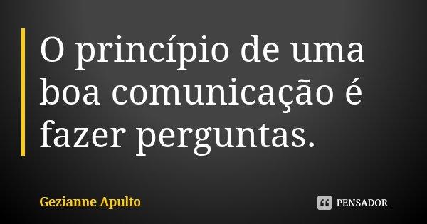 O princípio de uma boa comunicação é fazer perguntas.... Frase de Gezianne Apulto.