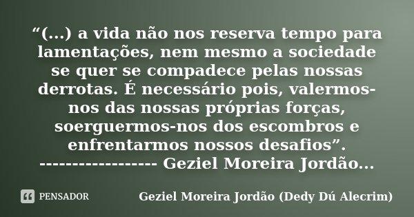 """""""(...) a vida não nos reserva tempo para lamentações, nem mesmo a sociedade se quer se compadece pelas nossas derrotas. É necessário pois, valermos-nos das noss... Frase de Geziel Moreira Jordão (Dedy Dú Alecrim)."""