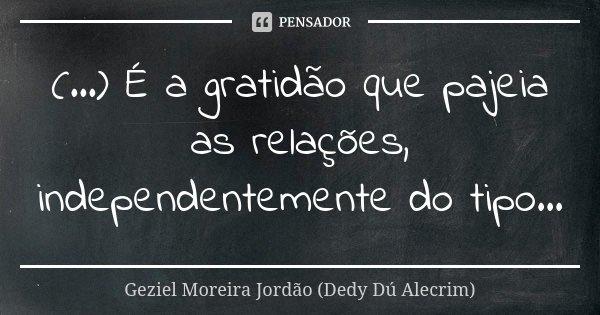 (...) É a gratidão que pajeia as relações, independentemente do tipo...... Frase de Geziel Moreira Jordão (Dedy Dú Alecrim).