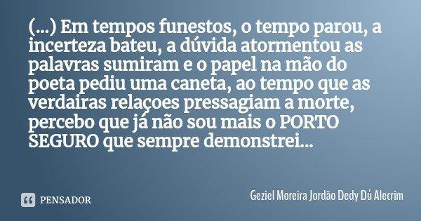 (...) Em tempos funestos, o tempo parou, a incerteza bateu, a dúvida atormentou as palavras sumiram e o papel na mão do poeta pediu uma caneta, ao tempo que as ... Frase de Geziel Moreira Jordão Dedy Dú Alecrim.