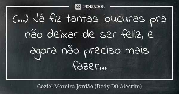 (...) Já fiz tantas loucuras pra não deixar de ser feliz, e agora não preciso mais fazer...... Frase de Geziel Moreira Jordão (Dedy Dú Alecrim).