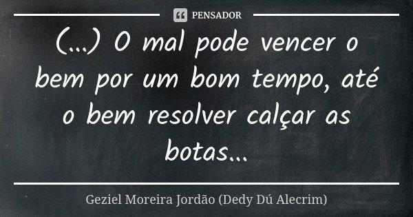 (...) O mal pode vencer o bem por um bom tempo, até o bem resolver calçar as botas...... Frase de Geziel Moreira Jordão (Dedy Dú Alecrim).
