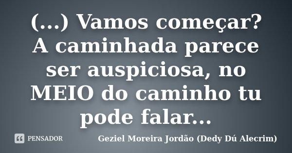 (...) Vamos começar? A caminhada parece ser auspiciosa, no MEIO do caminho tu pode falar...... Frase de Geziel Moreira Jordão (Dedy Dú Alecrim).