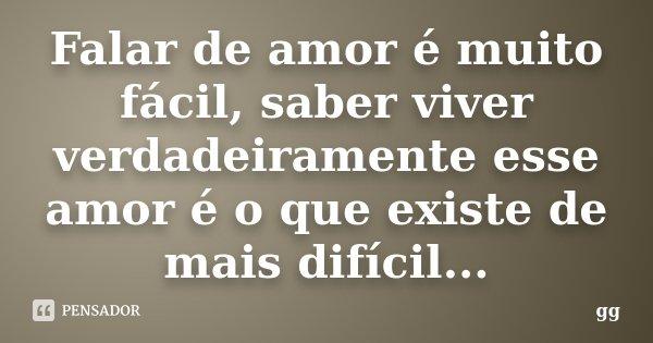 Falar de amor é muito fácil, saber viver verdadeiramente esse amor é o que existe de mais difícil...... Frase de gg.