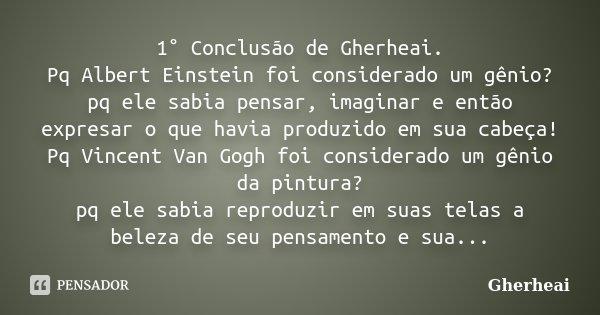 1° Conclusão de Gherheai. Pq Albert Einstein foi considerado um gênio? pq ele sabia pensar, imaginar e então expresar o que havia produzido em sua cabeça! Pq Vi... Frase de Gherheai.