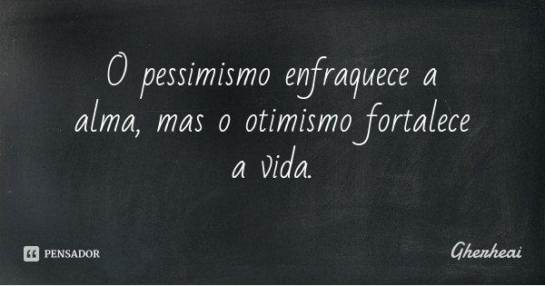 O pessimismo enfraquece a alma, mas o otimismo fortalece a vida.... Frase de Gherheai.