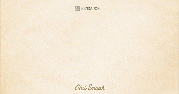 Para todos os efeitos: Se trate com respeito.... Frase de Ghil Sarah.