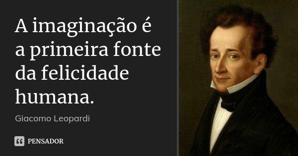 A imaginação é a primeira fonte da felicidade humana.... Frase de Giacomo Leopardi.