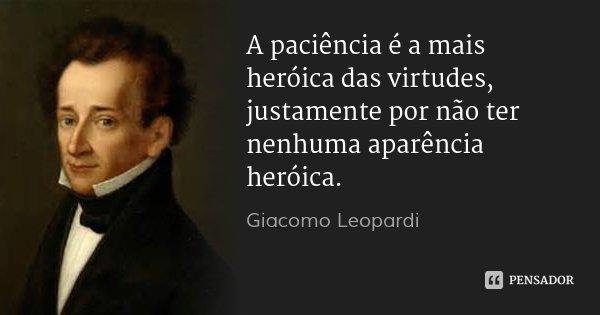 A paciência é a mais heróica das virtudes, justamente por não ter nenhuma aparência heróica.... Frase de Giacomo Leopardi.
