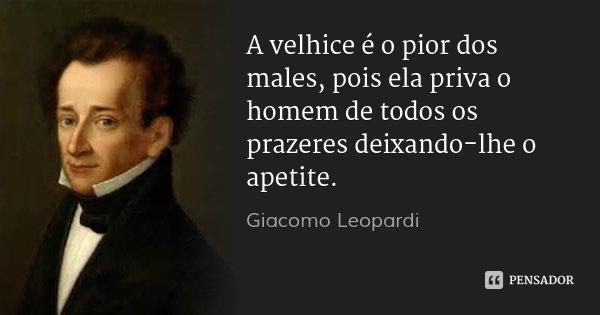 A velhice é o pior dos males, pois ela priva o homem de todos os prazeres deixando-lhe o apetite.... Frase de Giacomo Leopardi.