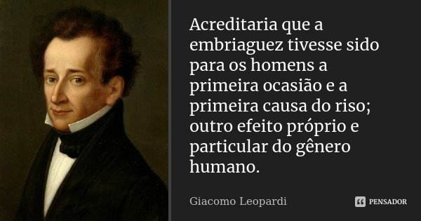 Acreditaria que a embriaguez tivesse sido para os homens a primeira ocasião e a primeira causa do riso; outro efeito próprio e particular do género humano.... Frase de Giacomo Leopardi.