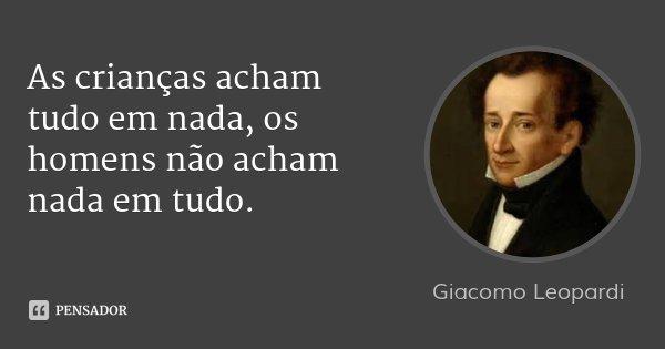 As crianças acham tudo em nada, os homens não acham nada em tudo.... Frase de Giacomo Leopardi.