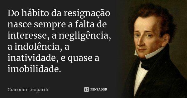 Do hábito da resignação nasce sempre a falta de interesse, a negligência, a indolência, a inatividade, e quase a imobilidade.... Frase de Giacomo Leopardi.