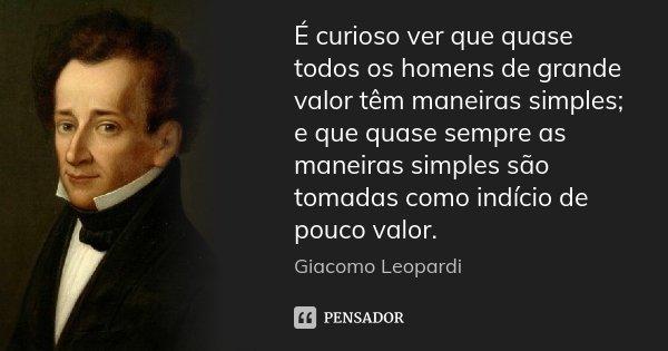 É curioso ver que quase todos os homens de grande valor têm maneiras simples; e que quase sempre as maneiras simples são tomadas como indício de pouco valor.... Frase de Giacomo Leopardi.