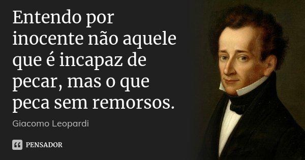 Entendo por inocente não aquele que é incapaz de pecar, mas o que peca sem remorsos.... Frase de Giacomo Leopardi.