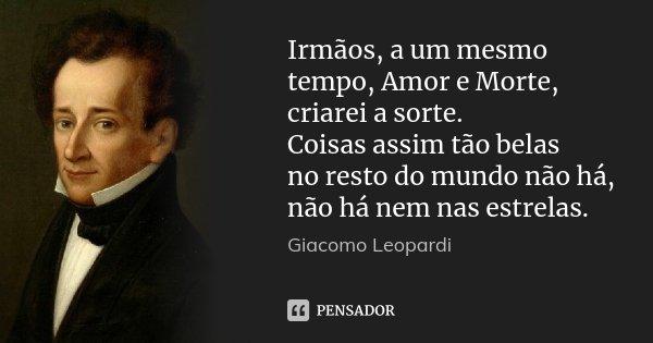 Irmãos, a um mesmo tempo, Amor e Morte, / criarei a sorte. / Coisas assim tão belas / no resto do mundo não há, não há nem nas estrelas.... Frase de Giacomo Leopardi.