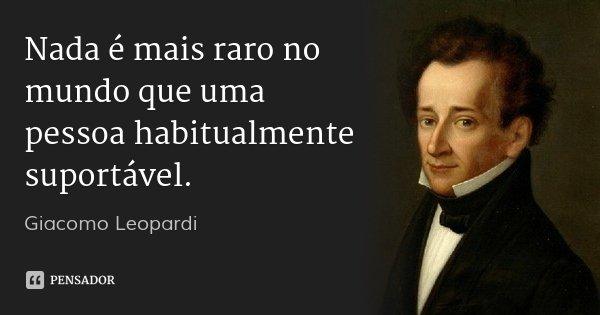 Nada é mais raro no mundo que uma pessoa habitualmente suportável.... Frase de Giacomo Leopardi.