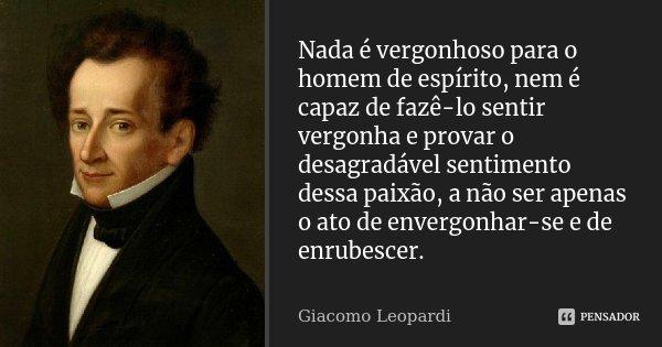Nada é vergonhoso para o homem de espírito, nem é capaz de fazê-lo sentir vergonha e provar o desagradável sentimento dessa paixão, a não ser apenas o ato de en... Frase de Giacomo Leopardi.