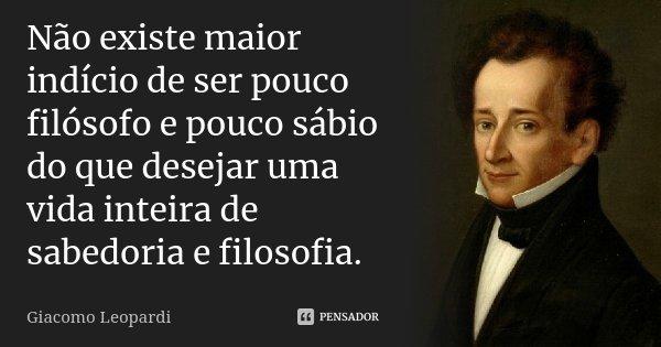 Não existe maior indício de ser pouco filósofo e pouco sábio do que desejar uma vida inteira de sabedoria e filosofia.... Frase de Giacomo Leopardi.