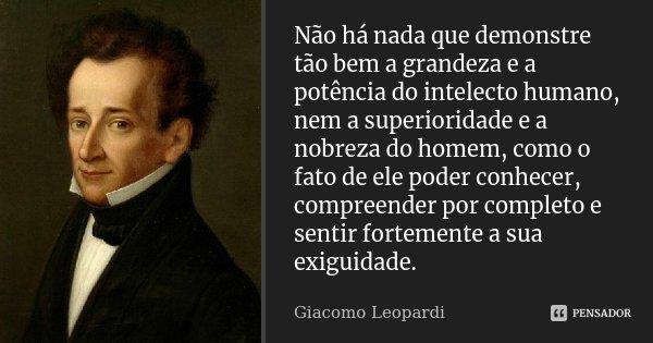 Não há nada que demonstre tão bem a grandeza e a potência do intelecto humano, nem a superioridade e a nobreza do homem, como o fato de ele poder conhecer, comp... Frase de Giacomo Leopardi.