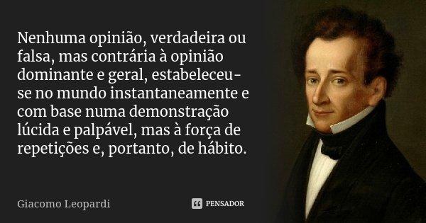 Nenhuma opinião, verdadeira ou falsa, mas contrária à opinião dominante e geral, estabeleceu-se no mundo instantaneamente e com base numa demonstração lúcida e ... Frase de Giacomo Leopardi.