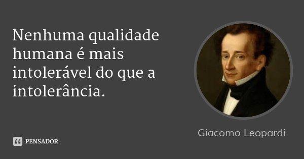 Nenhuma qualidade humana é mais intolerável do que a intolerância.... Frase de Giacomo Leopardi.