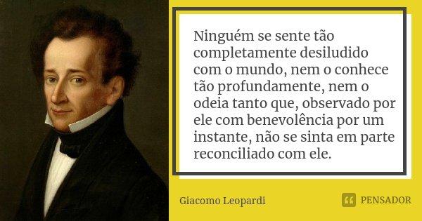 Ninguém se sente tão completamente desiludido com o mundo, nem o conhece tão profundamente, nem o odeia tanto que, observado por ele com benevolência por um ins... Frase de Giacomo Leopardi.