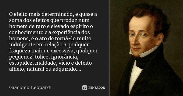 O efeito mais determinado, e quase a soma dos efeitos que produz num homem de raro e elevado espírito o conhecimento e a experiência dos homens, é o ato de torn... Frase de Giacomo Leopardi.
