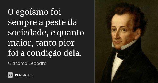 O egoísmo foi sempre a peste da sociedade, e quanto maior, tanto pior foi a condição dela.... Frase de Giacomo Leopardi.