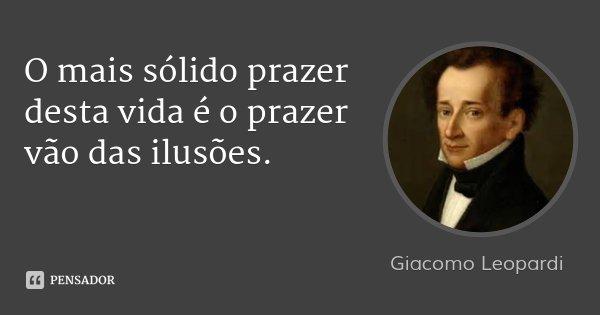O mais sólido prazer desta vida é o prazer vão das ilusões.... Frase de Giacomo Leopardi.