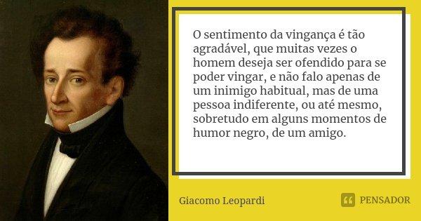 O sentimento da vingança é tão agradável, que muitas vezes o homem deseja ser ofendido para se poder vingar, e não falo apenas de um inimigo habitual, mas de um... Frase de Giacomo Leopardi.
