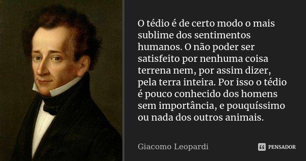 O tédio é de certo modo o mais sublime dos sentimentos humanos. O não poder ser satisfeito por nenhuma coisa terrena nem, por assim dizer, pela terra inteira. P... Frase de Giacomo Leopardi.